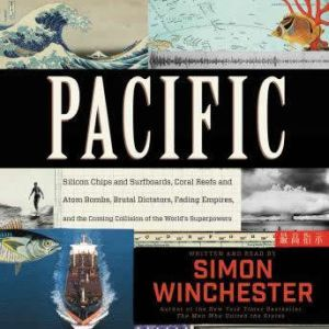 Pacific Silicon Chips and Surfboards, Coral Reefs and Atom Bombs, Brutal Dictators, Fading Empires, and the Coming Collision of the World's Superpowers, Simon Winchester