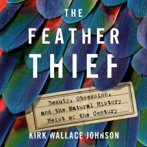 The Feather Thief Beauty, Obsession, and the Natural History Heist of the Century, Kirk Wallace Johnson