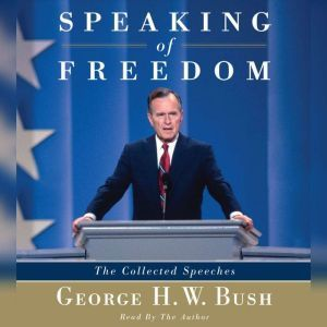 Speaking of Freedom: The Collected Speeches, George H.W. Bush