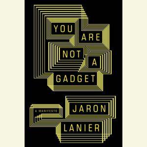 You Are Not a Gadget: A Manifesto, Jaron Lanier