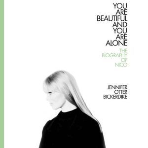 You Are Beautiful and You Are Alone: The Biography of Nico, Jennifer Otter Bickerdike