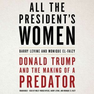 All the President's Women: Donald Trump and the Making of a Predator, Barry Levine