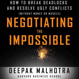Negotiating the Impossible: How to Break Deadlocks and Resolve Ugly Conflicts (without Money or Muscle), Deepak Malhotra