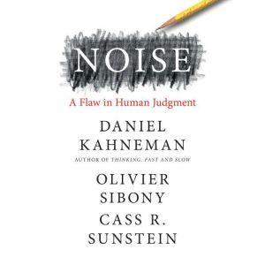 Noise A Flaw in Human Judgment, Daniel Kahneman
