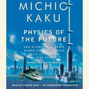 Physics of the Future How Science Will Shape Human Destiny and Our Daily Lives by the Year 2100, Michio Kaku