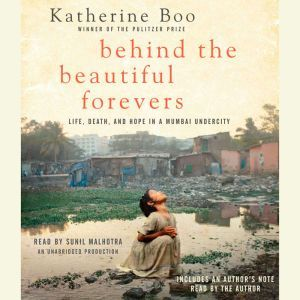 Behind the Beautiful Forevers: Life, death, and hope in a Mumbai undercity, Katherine Boo