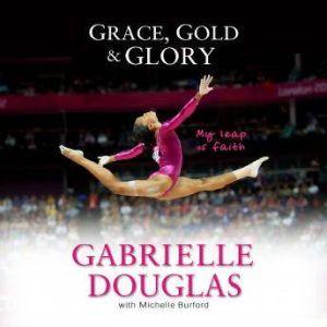 Grace, Gold, and Glory My Leap of Faith, Gabrielle Douglas