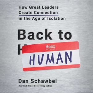 Back to Human: How Great Leaders Create Connection in the Age of Isolation, Dan Schawbel