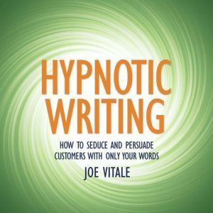 Hypnotic Writing: How to Seduce and Persuade Customers with Only Your Words, Joe Vitale