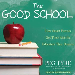 The Good School How Smart Parents Get Their Kids the Education They Deserve, Peg Tyre