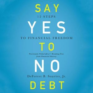 Say Yes to No Debt: 12 Steps to Financial Freedom, DeForest B Soaries, Jr.