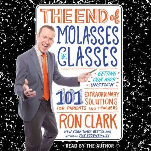 The End of Molasses Classes Getting Our Kids Unstuck--101 Extraordinary Solutions for Parents and Teachers, Ron Clark