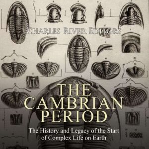 Cambrian Period, The: The History and Legacy of the Start of Complex Life on Earth, Charles River Editors