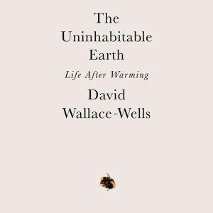 The Uninhabitable Earth Life After Warming, David Wallace-Wells