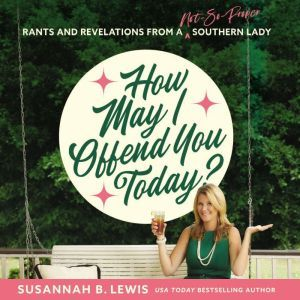 How May I Offend You Today?: Rants and Revelations from a Not-So-Proper Southern Lady, Susannah B. Lewis