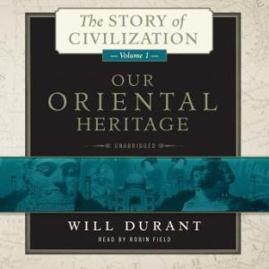 Our Oriental Heritage: The Story of Civilization, Volume 1, Will Durant