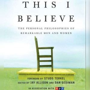 This I Believe: The Personal Philosophies of Remarkable Men and Wo, Jay Allison