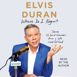 Where Do I Begin? Stories from a Life Lived Out Loud, Elvis Duran