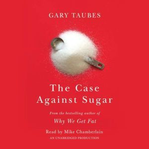 The Case Against Sugar, Gary Taubes