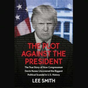 The Plot Against the President The True Story of How Congressman Devin Nunes Uncovered the Biggest Political Scandal in U.S. History, Lee Smith