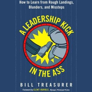 A Leadership Kick in the Ass: How to Learn from Rough Landings, Blunders, and Missteps, Bill Treasurer