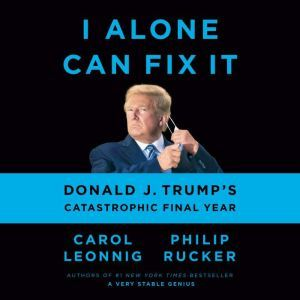 I Alone Can Fix It Donald J. Trump's Catastrophic Final Year, Carol Leonnig