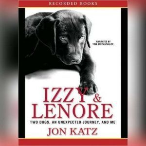 Izzy and Lenore Two Dogs, an Unexpected Journey, and Me, Jon Katz