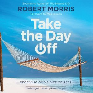 Take the Day Off: Receiving God's Gift of Rest, Robert Morris