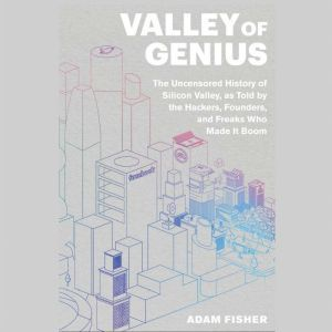 Valley of Genius The Uncensored History of Silicon Valley, as Told by the Hackers, Founders, and Freaks Who Made It Boom, Adam Fisher
