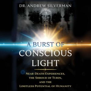 A Burst of Conscious Light Near-Death Experiences, the Shroud of Turin, and the Limitless Potential of Humanity, Andrew Silverman