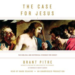 The Case for Jesus How We Got the Gospels, Who Jesus Said He Was, and Why It Matters, Brant Pitre