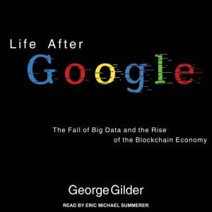 Life After Google The Fall of Big Data and the Rise of the Blockchain Economy, George Gilder