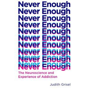 Never Enough The Neuroscience and Experience of Addiction, Judith Grisel