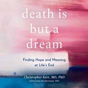 Death is But a Dream: Finding Hope and Meaning at Life's End, Christopher Kerr
