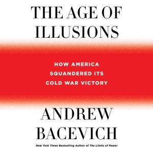 The Age of Illusions How America Squandered Its Cold War Victory, Andrew J. Bacevich