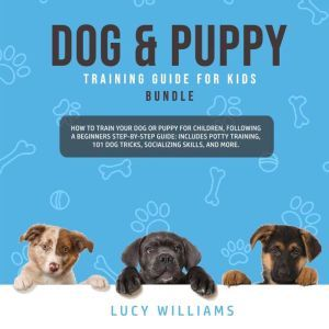 Dog & Puppy Training Guide for Kids Bundle: How to Train Your Dog or Puppy for Children, Following a Beginners Step-By-Step guide: Includes Potty Training, 101 Dog Tricks, Socializing Skills, and More., Lucy Williams