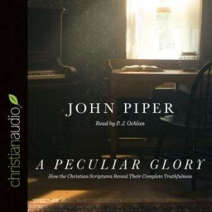 A Peculiar Glory How the Christian Scriptures Reveal Their Complete Truthfulness, John Piper