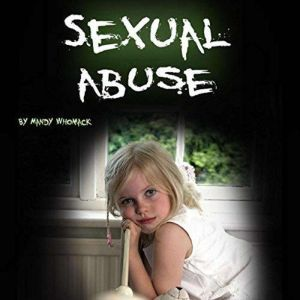 Sexual Abuse: Healing from Childhood Trauma and Adulthood Trouble, Mandy Whomack