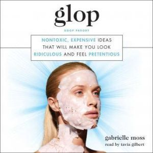Glop: Nontoxic, Expensive Ideas that Will Make You Look Ridiculous and Feel Pretentious, Gabrielle Moss