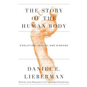 The Story of the Human Body Evolution, Health, and Disease, Daniel Lieberman