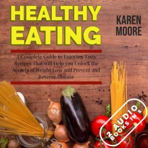 Healthy Eating: A Complete Guide to Enjoying Tasty Recipes That Will Help You Unlock the Secrets of Weight Loss and Prevent and Reverse Disease - 2 Audiobooks in 1, Karen Moore