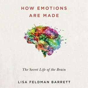 How Emotions Are Made The New Science of the Mind and Brain, Lisa Feldman Barrett