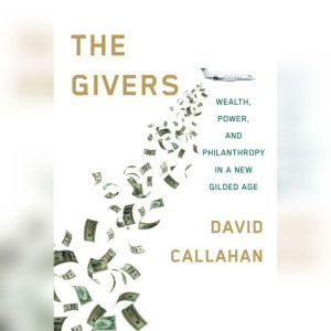 The Givers Wealth, Power, and Philanthropy in a New Gilded Age, David Callahan