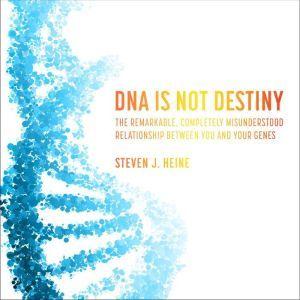DNA Is Not Destiny The Remarkable, Completely Misunderstood Relationship between You and Your Genes , Steven J. Heine