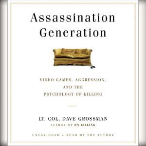 Assassination Generation Video Games, Aggression, and the Psychology of Killing, Dave Grossman