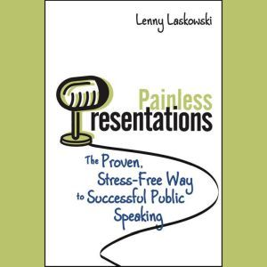 Painless Presentations: The Proven, Stress-Free Way to Successful Public Speaking, Lenny Laskowski