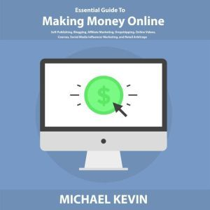 Essential Guide to Making Money Online Self-Publishing, Blogging, Affiliate Marketing, Dropshipping, Online Videos, Courses, Merch, Social Media Influencer Marketing, and Retail Arbitrage, Michael Kevin