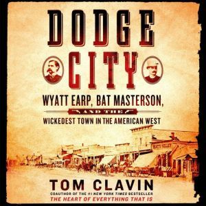 Dodge City Wyatt Earp, Bat Masterson, and the Wickedest Town in the American West, Tom Clavin