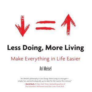 Less Doing, More Living: Make Everything in Life Easier, Ari Meisel