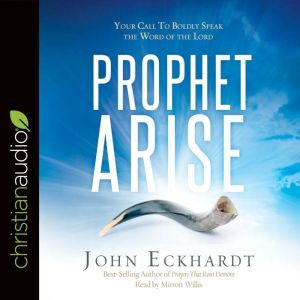 Prophet, Arise: Your Call to Boldly Speak the Word of the Lord, John Eckhardt